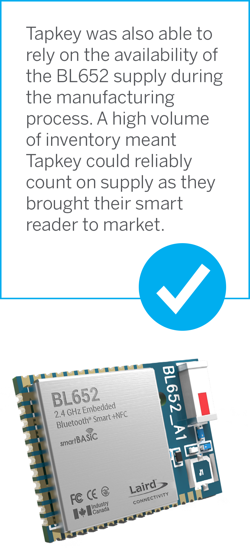 Tapkey was also able to rely on the availability of the BL652 supply during the manufacturing process. A high volume of inventory meant Tapkey could reliably count on supply as they brought their smart reader to market.