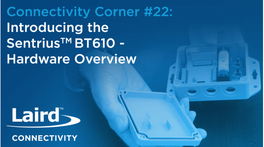 Connectivity Corner 22: Introducing the Sentrius BT610 - Hardware Overview